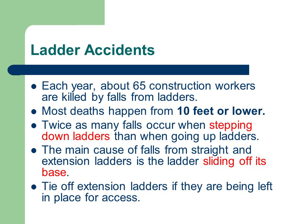Ladder Accidents Each year, about 65 construction workers are killed by falls from ladders.