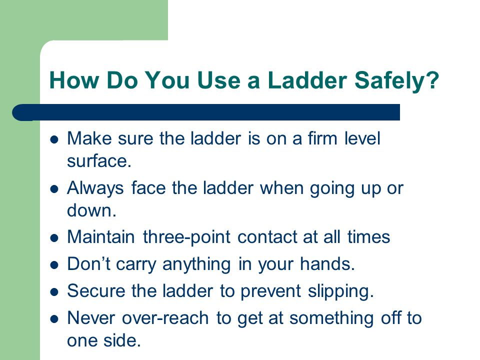 How Do You Use a Ladder Safely. Make sure the ladder is on a firm level surface.