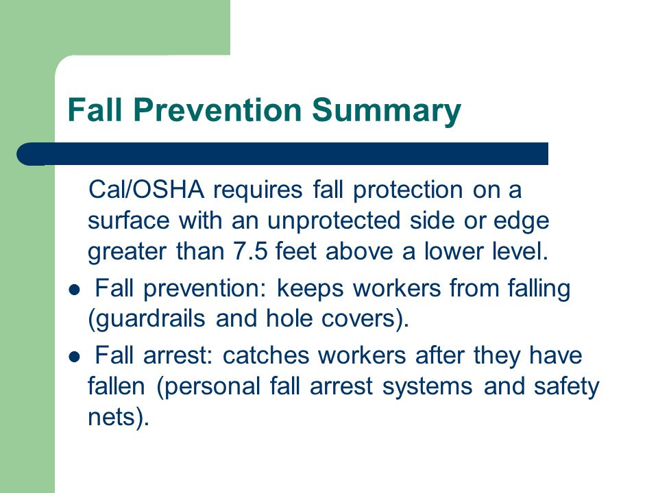 Fall Prevention Summary Cal/OSHA requires fall protection on a surface with an unprotected side or edge greater than 7.5 feet above a lower level.