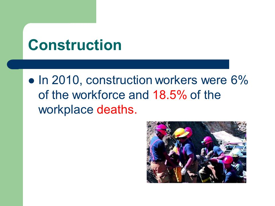 Construction In 2010, construction workers were 6% of the workforce and 18.5% of the workplace deaths.