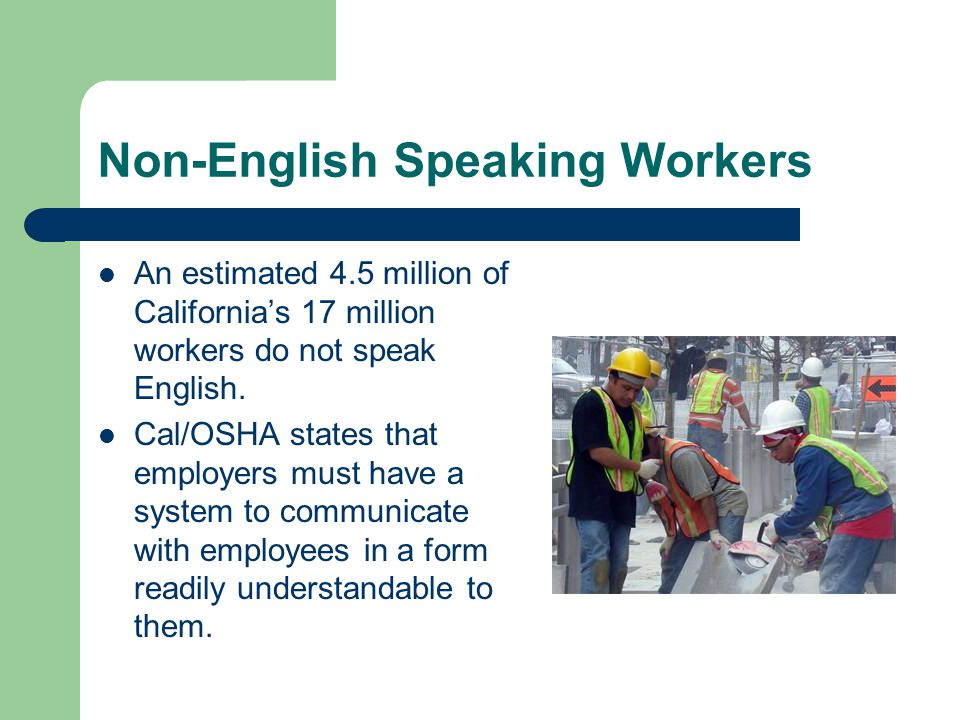 Non-English Speaking Workers An estimated 4.5 million of California's 17 million workers do not speak English.
