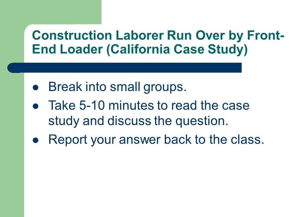 Construction Laborer Run Over by Front- End Loader (California Case Study) Break into small groups.