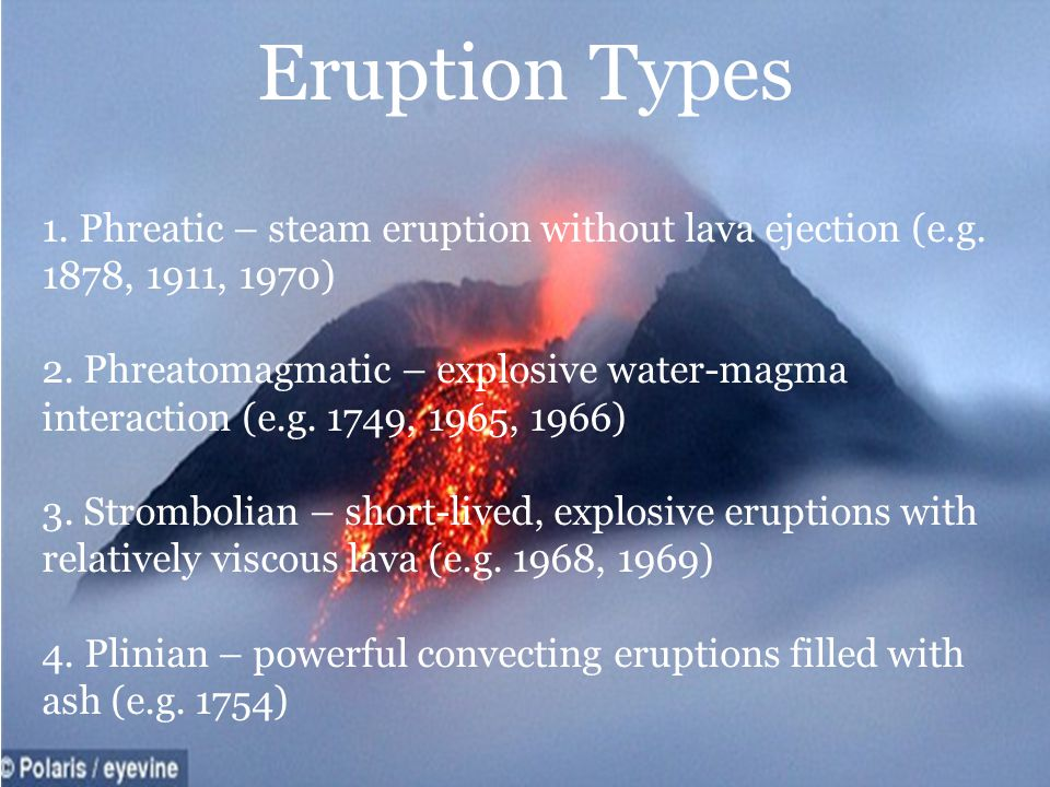 Eruption Types 1.Phreatic – steam eruption without lava ejection (e.g.