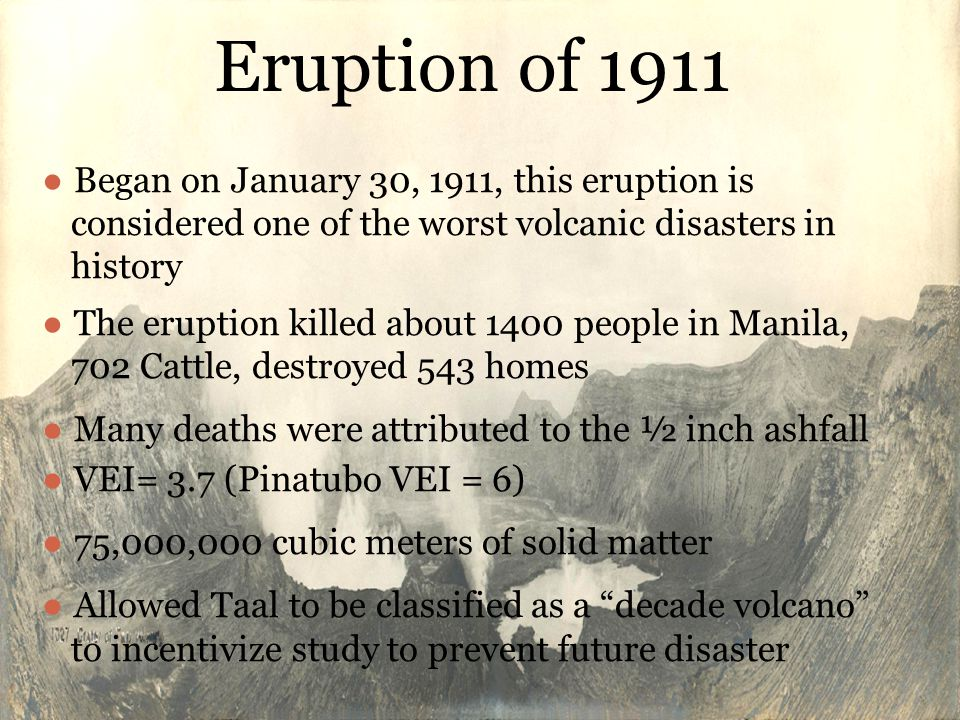 ●Began on January 30, 1911, this eruption is considered one of the worst volcanic disasters in history ●The eruption killed about 1400 people in Manila, 702 Cattle, destroyed 543 homes ●Many deaths were attributed to the ½ inch ashfall ●VEI= 3.7 (Pinatubo VEI = 6) ●75,000,000 cubic meters of solid matter ●Allowed Taal to be classified as a decade volcano to incentivize study to prevent future disaster Eruption of 1911