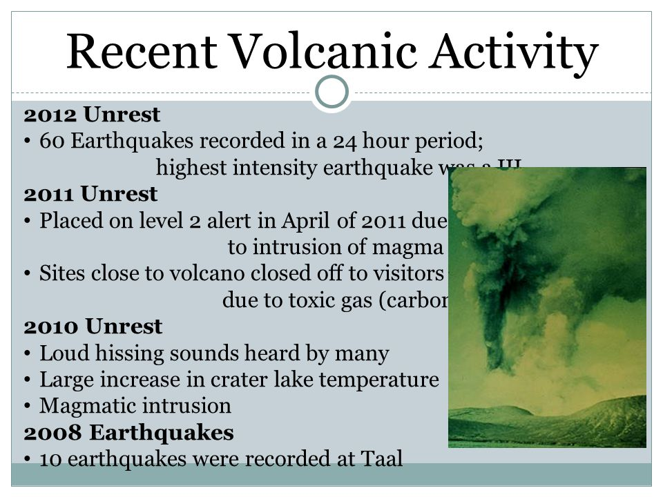 Recent Volcanic Activity 2012 Unrest 60 Earthquakes recorded in a 24 hour period; highest intensity earthquake was a III 2011 Unrest Placed on level 2 alert in April of 2011 due to intrusion of magma to surface Sites close to volcano closed off to visitors due to toxic gas (carbon dioxide) scare 2010 Unrest Loud hissing sounds heard by many Large increase in crater lake temperature Magmatic intrusion 2008 Earthquakes 10 earthquakes were recorded at Taal