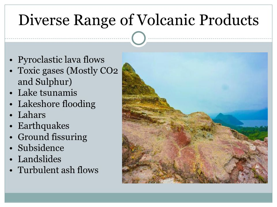 Diverse Range of Volcanic Products Pyroclastic lava flows Toxic gases (Mostly CO2 and Sulphur) Lake tsunamis Lakeshore flooding Lahars Earthquakes Ground fissuring Subsidence Landslides Turbulent ash flows