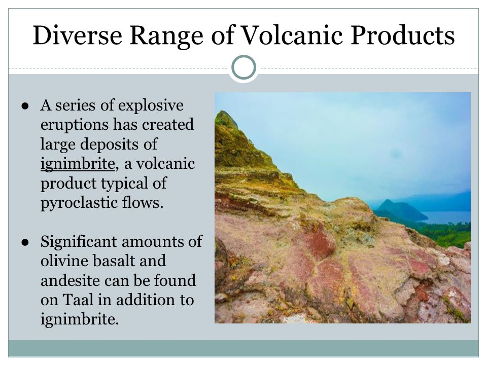 Diverse Range of Volcanic Products ●A series of explosive eruptions has created large deposits of ignimbrite, a volcanic product typical of pyroclastic flows.
