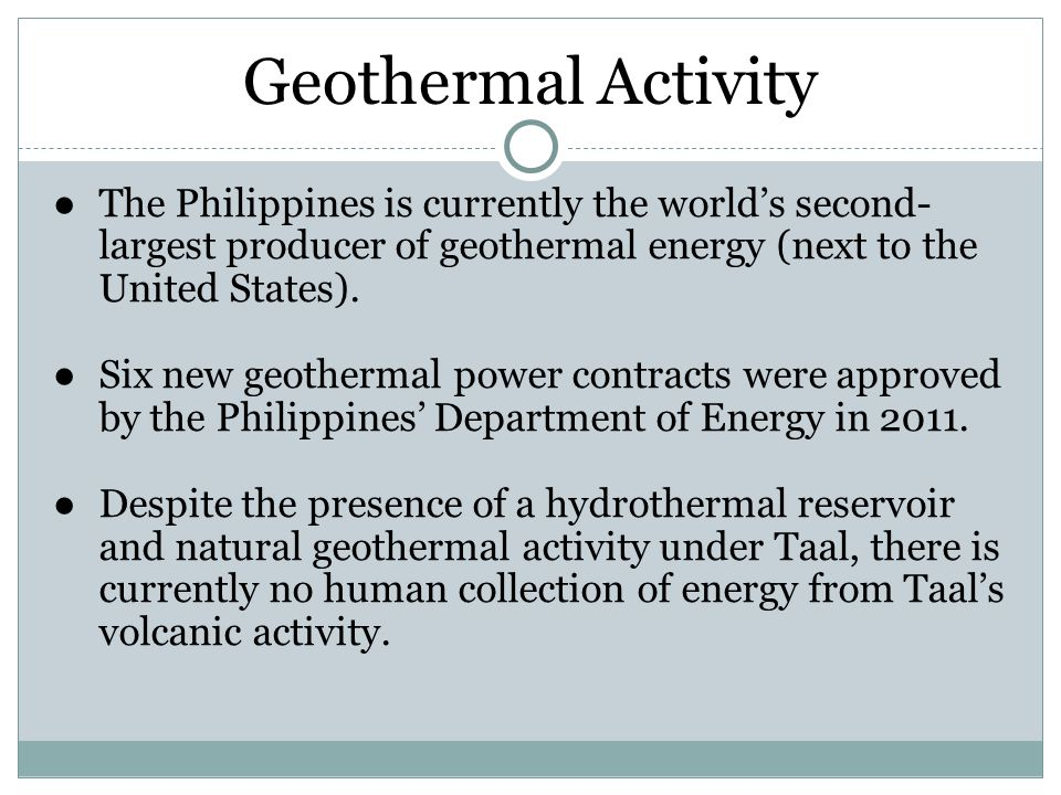 Geothermal Activity ●The Philippines is currently the world's second- largest producer of geothermal energy (next to the United States).