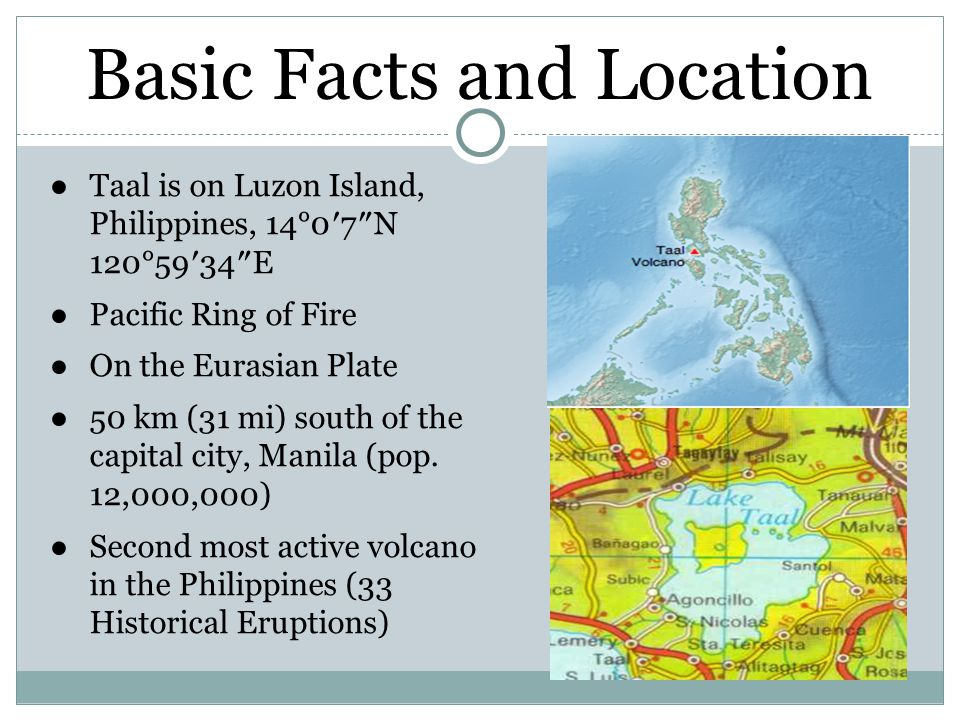 Basic Facts and Location ●Taal is on Luzon Island, Philippines, 14°0′7″N 120°59′34″E ●Pacific Ring of Fire ●On the Eurasian Plate ●50 km (31 mi) south of the capital city, Manila (pop.