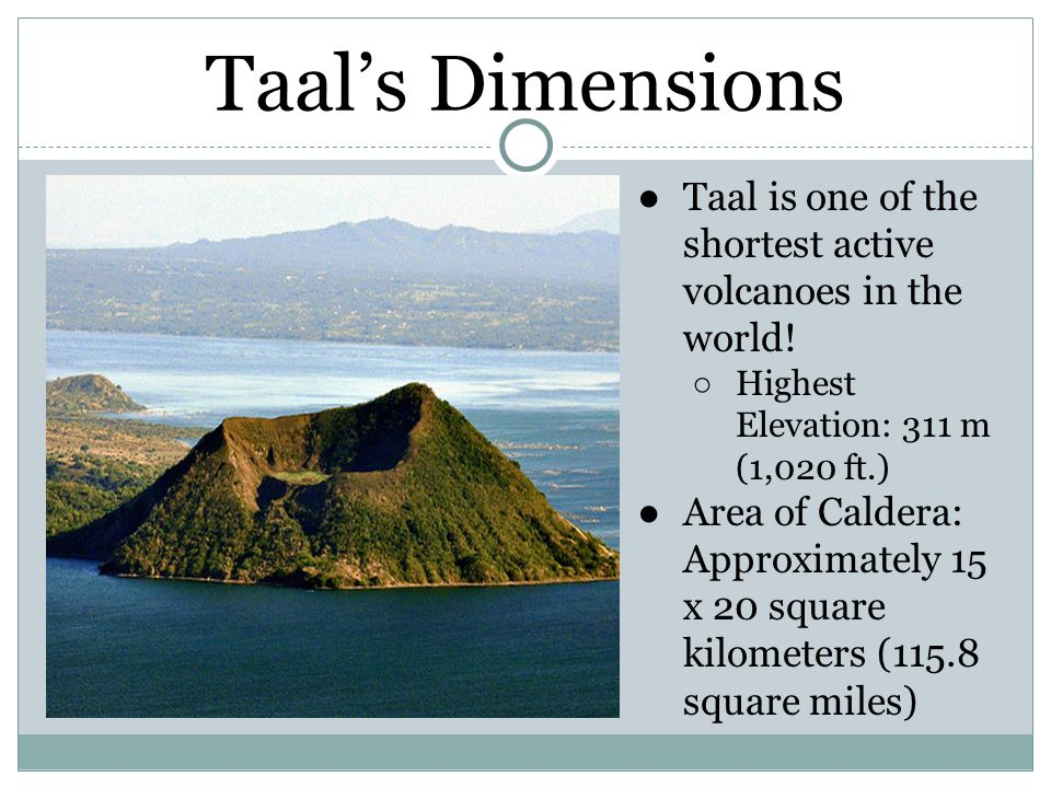 Taal's Dimensions ●Taal is one of the shortest active volcanoes in the world.