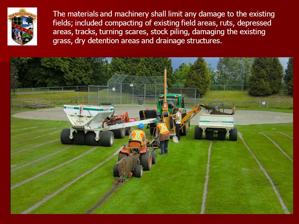 The materials and machinery shall limit any damage to the existing fields; included compacting of existing field areas, ruts, depressed areas, tracks, turning scares, stock piling, damaging the existing grass, dry detention areas and drainage structures.