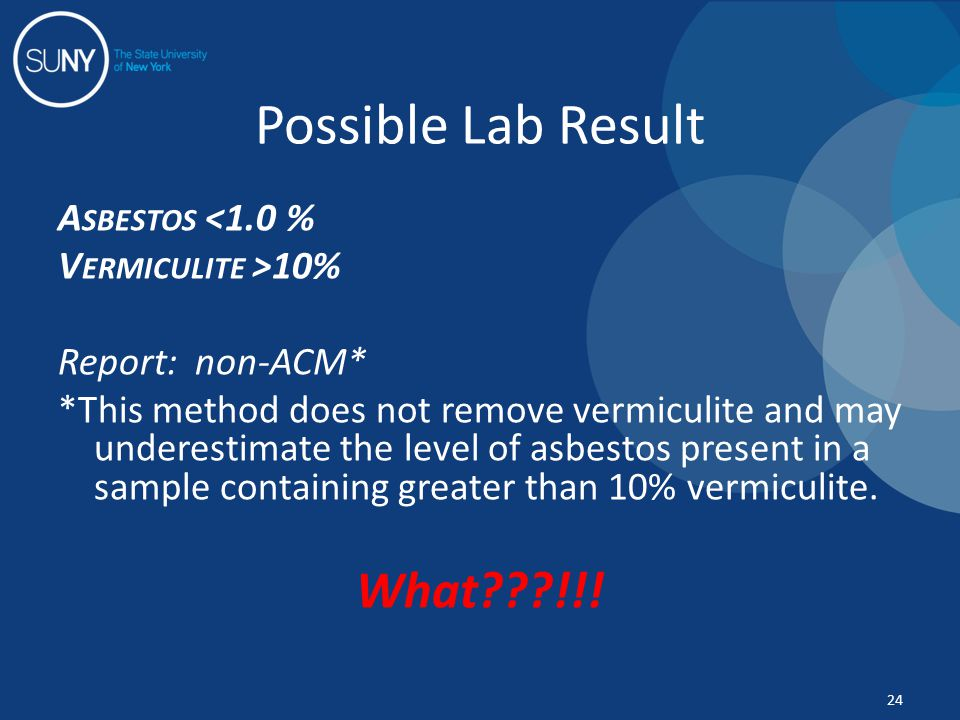 A SBESTOS <1.0 % V ERMICULITE >10% Report: non-ACM* *This method does not remove vermiculite and may underestimate the level of asbestos present in a