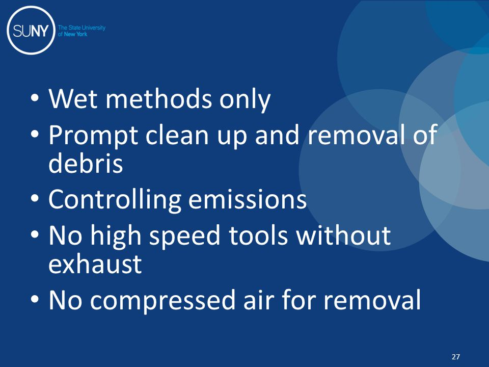 Wet methods only Prompt clean up and removal of debris Controlling emissions No high speed tools without exhaust No compressed air for removal 27
