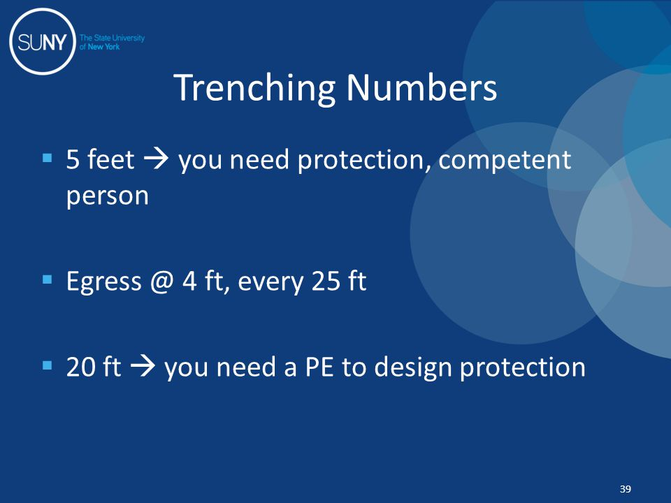  5 feet  you need protection, competent person  Egress @ 4 ft, every 25 ft  20 ft  you need a PE to design protection Trenching Numbers 39