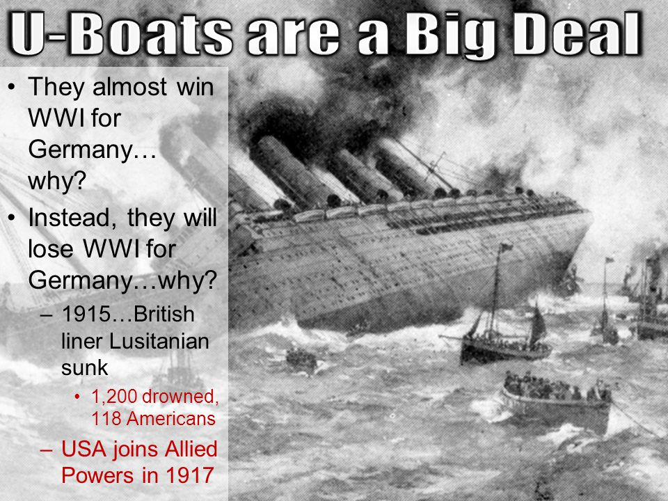 They almost win WWI for Germany… why? Instead, they will lose WWI for Germany…why? –1915…British liner Lusitanian sunk 1,200 drowned, 118 Americans –U