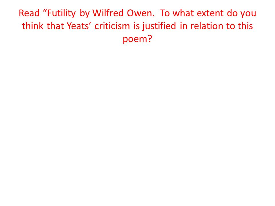 "Read ""Futility by Wilfred Owen. To what extent do you think that Yeats' criticism is justified in relation to this poem?"