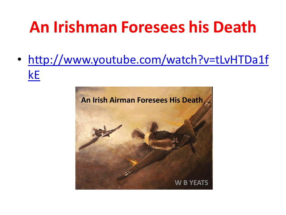 An Irishman Foresees his Death http://www.youtube.com/watch?v=tLvHTDa1f kE http://www.youtube.com/watch?v=tLvHTDa1f kE