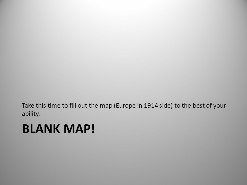 BLANK MAP! Take this time to fill out the map (Europe in 1914 side) to the best of your ability.