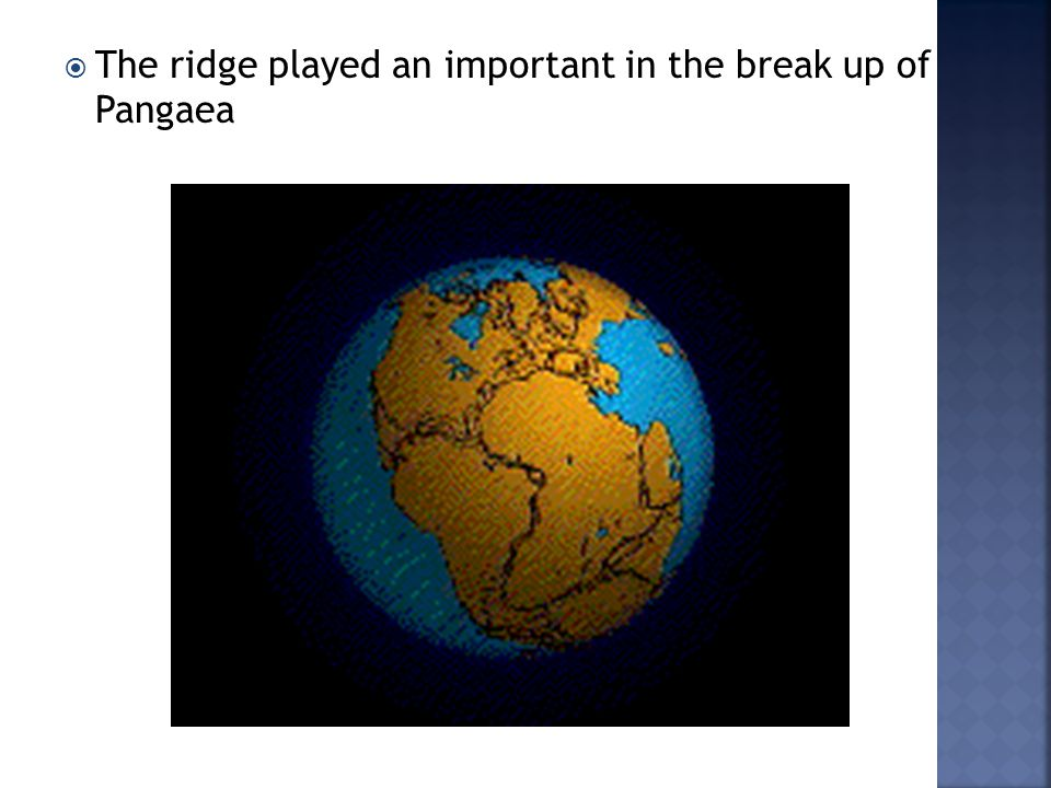  The ridge played an important in the break up of Pangaea