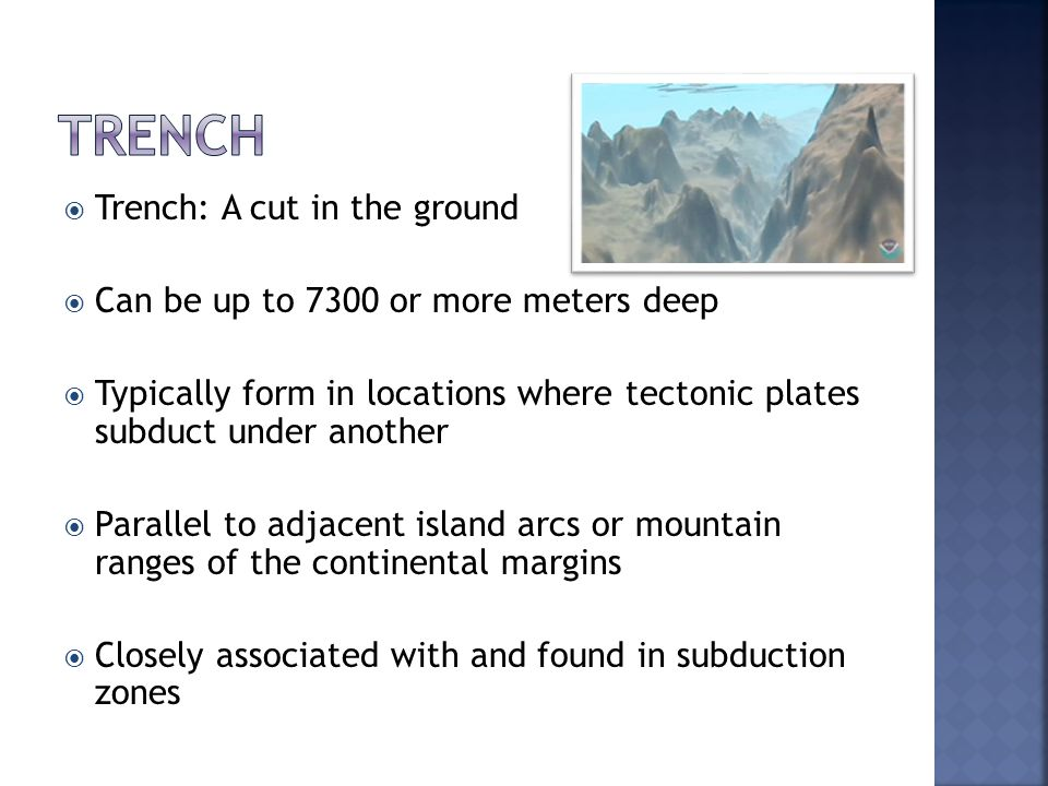  Trench: A cut in the ground  Can be up to 7300 or more meters deep  Typically form in locations where tectonic plates subduct under another  Parallel to adjacent island arcs or mountain ranges of the continental margins  Closely associated with and found in subduction zones