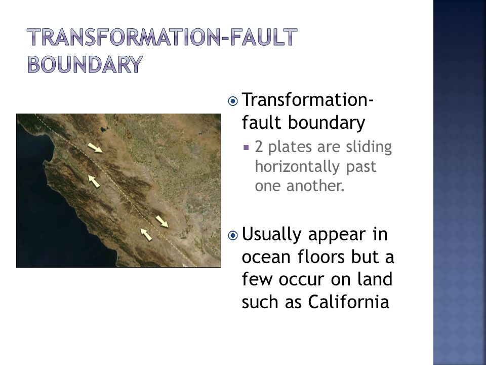  Transformation- fault boundary  2 plates are sliding horizontally past one another.