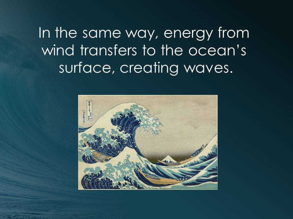In the same way, energy from wind transfers to the ocean's surface, creating waves.