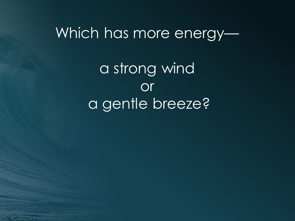 Which has more energy— a strong wind or a gentle breeze?