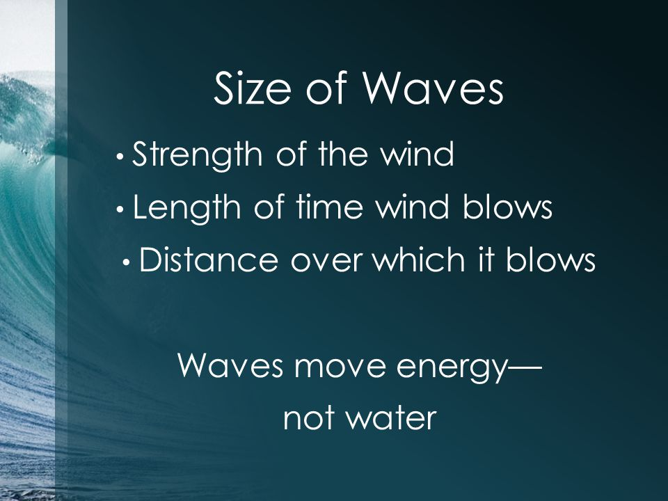 Size of Waves Strength of the wind Length of time wind blows Distance over which it blows Waves move energy— not water