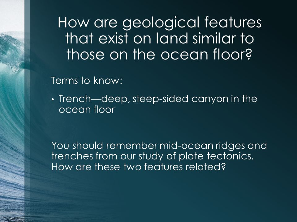 How are geological features that exist on land similar to those on the ocean floor? Terms to know: Trench—deep, steep-sided canyon in the ocean floor