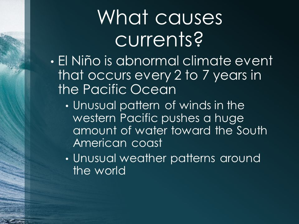 What causes currents? El Niño is abnormal climate event that occurs every 2 to 7 years in the Pacific Ocean Unusual pattern of winds in the western Pa