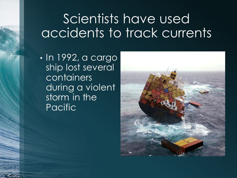 Scientists have used accidents to track currents In 1992, a cargo ship lost several containers during a violent storm in the Pacific