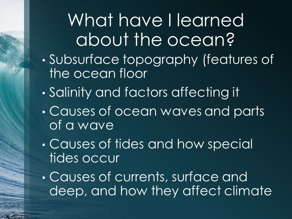 What have I learned about the ocean? Subsurface topography (features of the ocean floor Salinity and factors affecting it Causes of ocean waves and pa