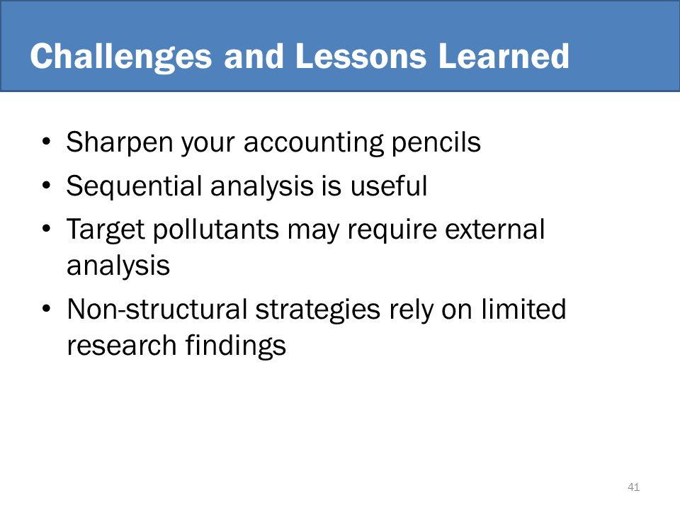 Challenges and Lessons Learned Sharpen your accounting pencils Sequential analysis is useful Target pollutants may require external analysis Non-structural strategies rely on limited research findings 41