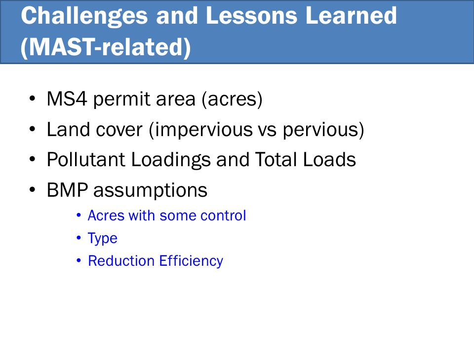 MS4 permit area (acres) Land cover (impervious vs pervious) Pollutant Loadings and Total Loads BMP assumptions Acres with some control Type Reduction Efficiency Challenges and Lessons Learned (MAST-related)