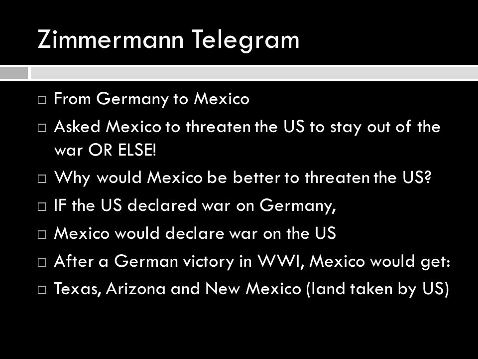 Zimmermann Telegram  From Germany to Mexico  Asked Mexico to threaten the US to stay out of the war OR ELSE!  Why would Mexico be better to threate