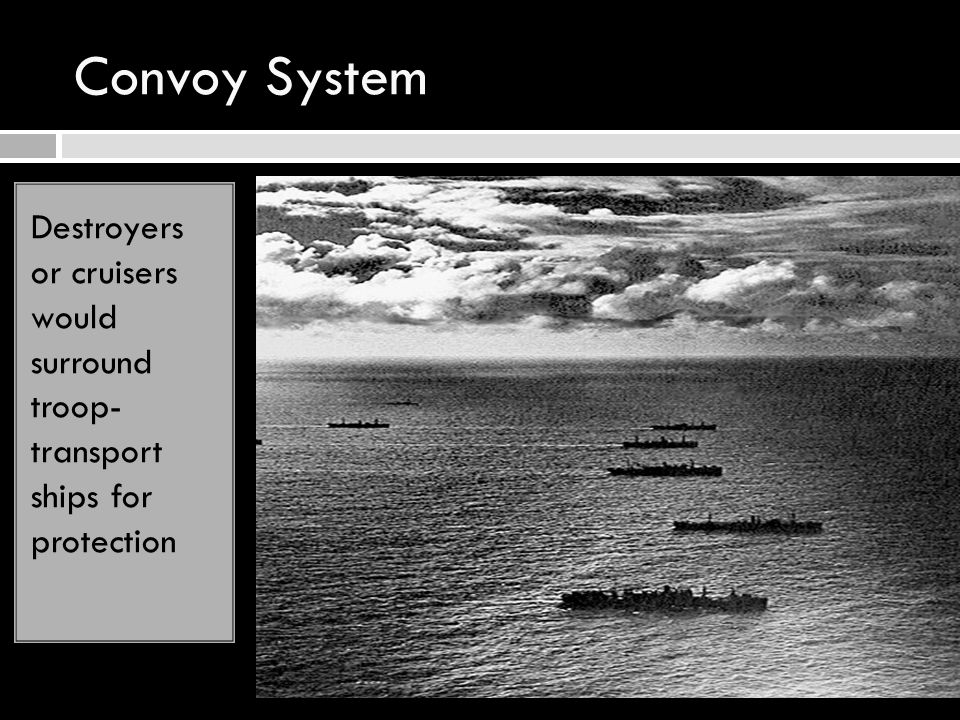 Convoy System Destroyers or cruisers would surround troop- transport ships for protection