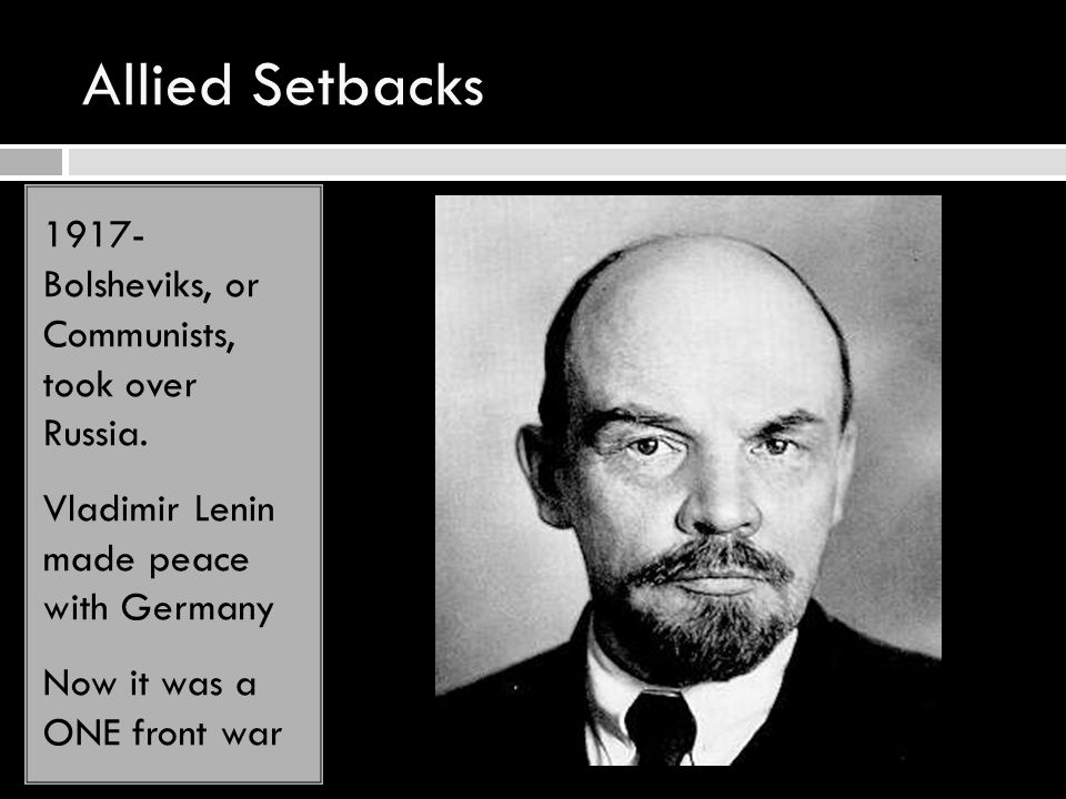 Allied Setbacks 1917- Bolsheviks, or Communists, took over Russia. Vladimir Lenin made peace with Germany Now it was a ONE front war