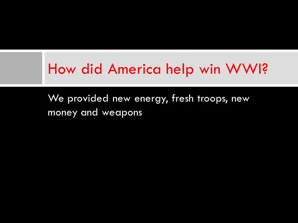 We provided new energy, fresh troops, new money and weapons How did America help win WWI?