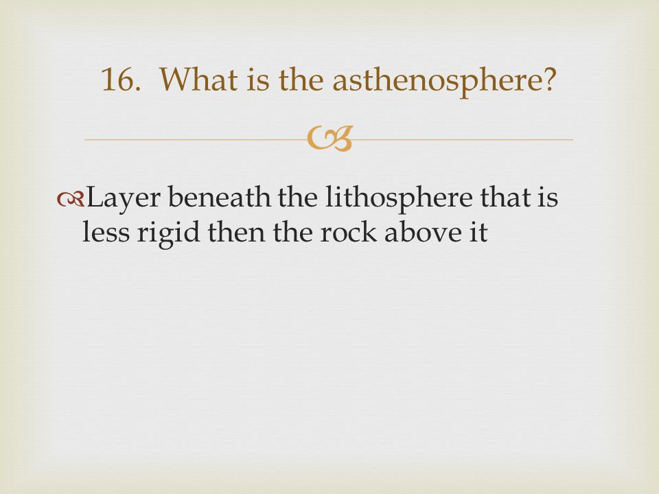   Layer beneath the lithosphere that is less rigid then the rock above it 16. What is the asthenosphere?