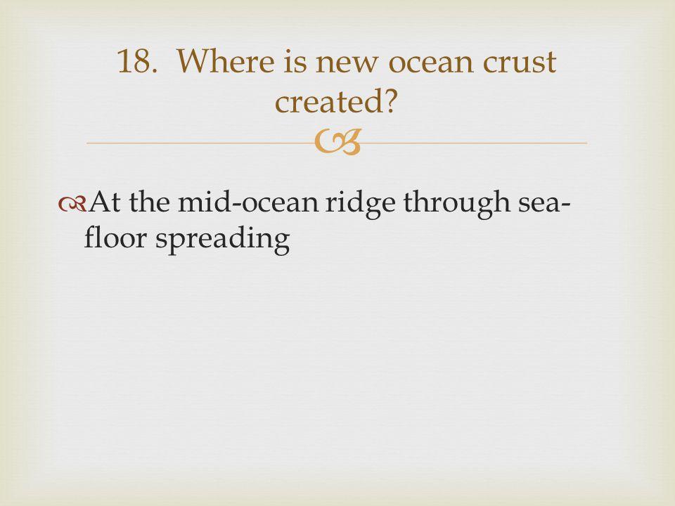   At the mid-ocean ridge through sea- floor spreading 18. Where is new ocean crust created?