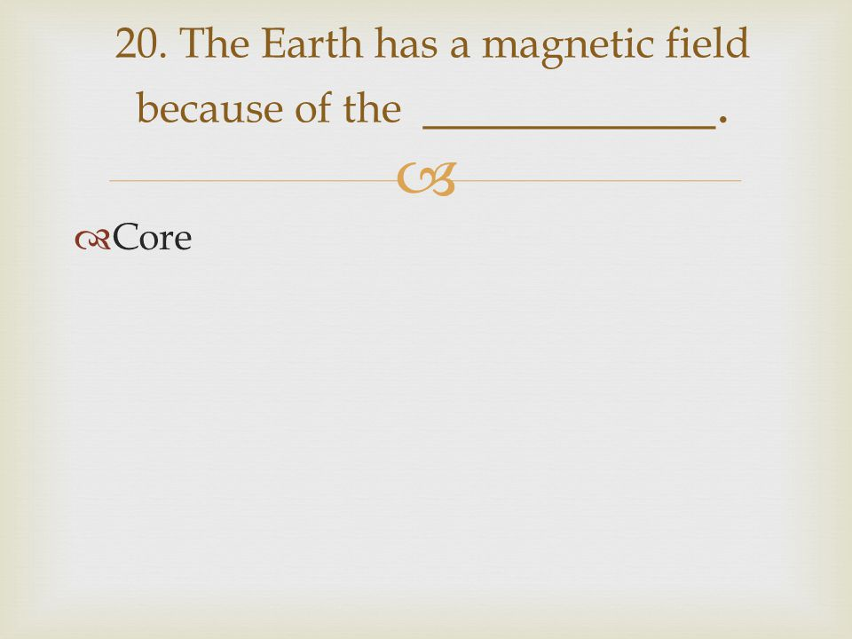   Core 20. The Earth has a magnetic field because of the __________.