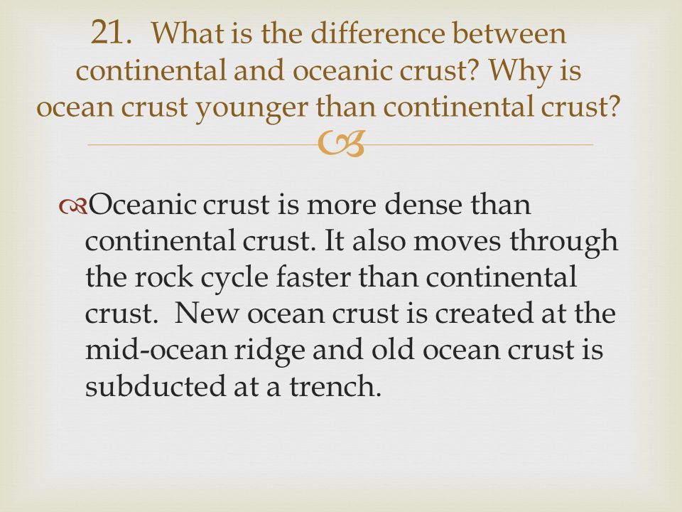   Oceanic crust is more dense than continental crust. It also moves through the rock cycle faster than continental crust. New ocean crust is created