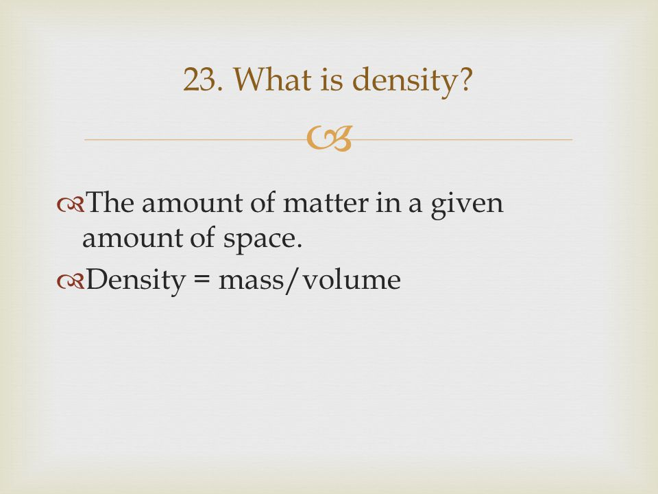   The amount of matter in a given amount of space.  Density = mass/volume 23. What is density?