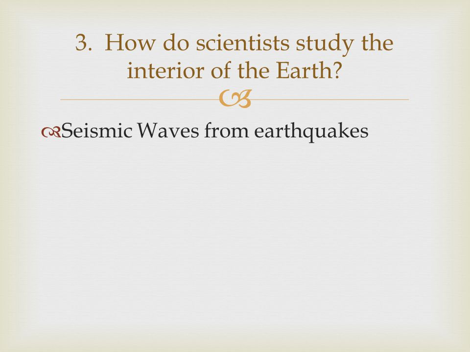   Seismic Waves from earthquakes 3. How do scientists study the interior of the Earth?