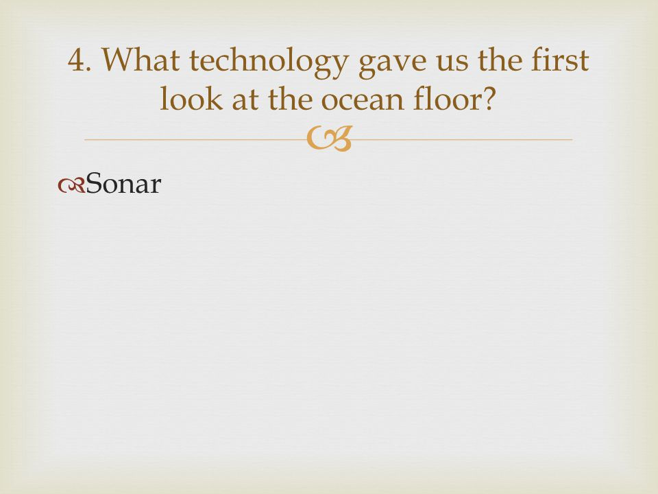   Sonar 4. What technology gave us the first look at the ocean floor?