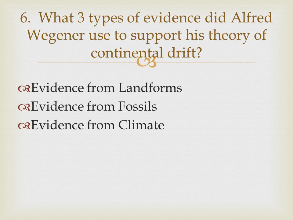  Evidence from Landforms  Evidence from Fossils  Evidence from Climate 6. What 3 types of evidence did Alfred Wegener use to support his theory o