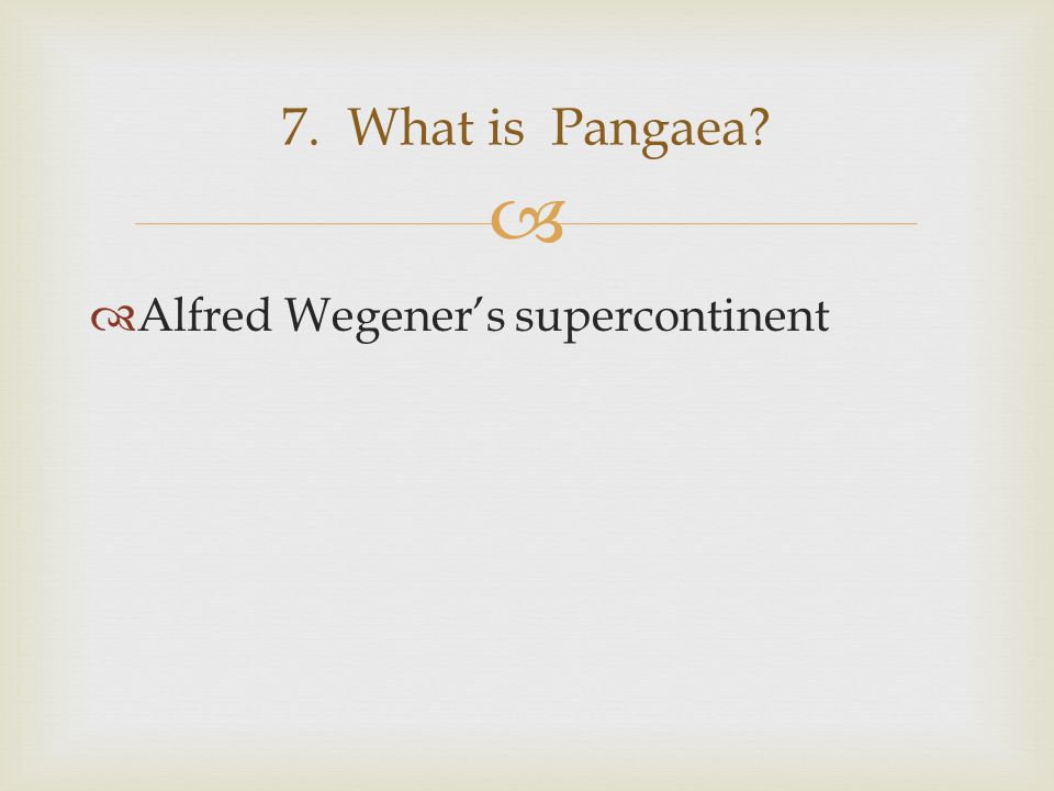   Alfred Wegener's supercontinent 7. What is Pangaea?