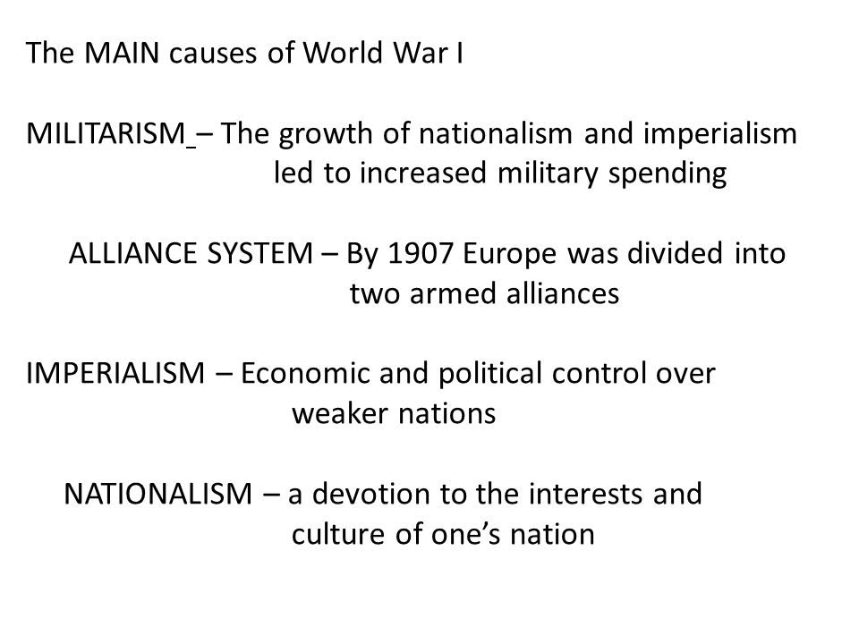 The MAIN causes of World War I MILITARISM – The growth of nationalism and imperialism led to increased military spending ALLIANCE SYSTEM – By 1907 Eur
