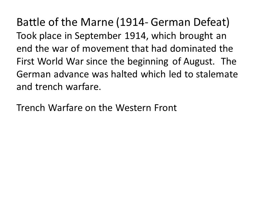 Battle of the Marne (1914- German Defeat) Took place in September 1914, which brought an end the war of movement that had dominated the First World Wa