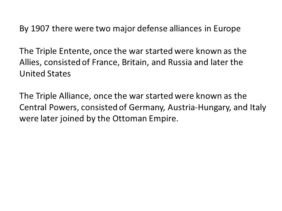 By 1907 there were two major defense alliances in Europe The Triple Entente, once the war started were known as the Allies, consisted of France, Brita
